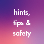 Hints, Tips and Safety